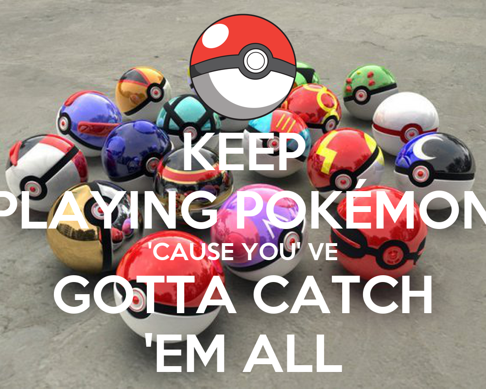 Keep Playing Pokemon Cause You Ve Gotta Catch Em All