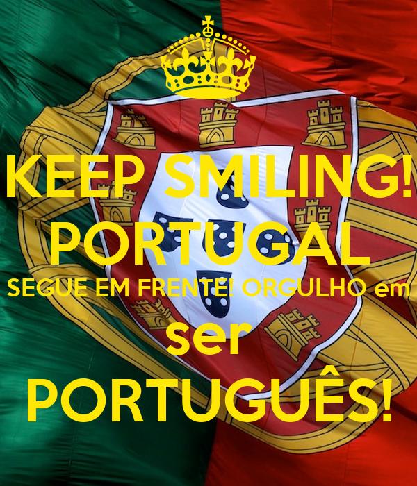 KEEP SMILING! PORTUGAL SEGUE EM FRENTE! ORGULHO em ser PORTUGUÊS!: www.keepcalm-o-matic.co.uk/p/keep-smiling-portugal-segue-em-frente...