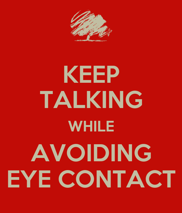 KEEP TALKING WHILE AVOIDING EYE CONTACT - KEEP CALM AND ...