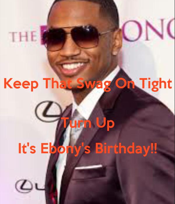 Keep That Swag On Tight Turn Up Its Ebonys Birthday