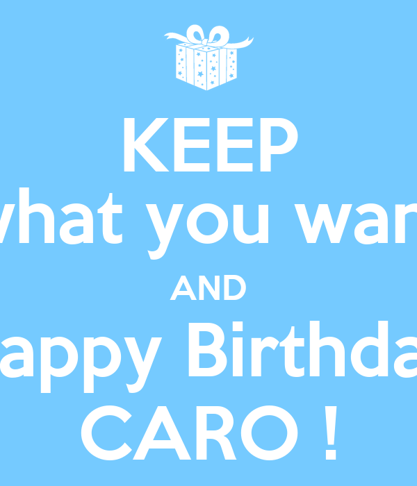 keep what you want and happy birthday caro poster manu keep calm o matic. Black Bedroom Furniture Sets. Home Design Ideas