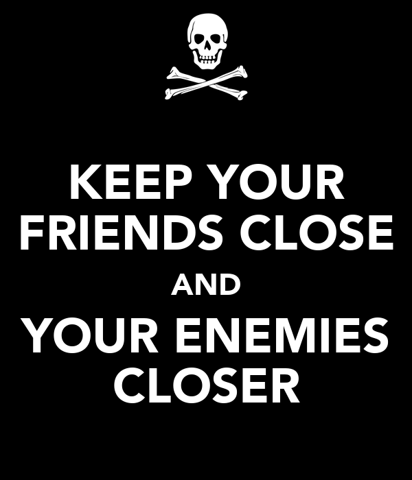 keeping your friends close and your enemies closersocrates life of scrutiny We make alliances and friendships based on one thing need and there are three needs, economic, military and strategic the path of our lives is complex and forever in many cases having your past enemies as your friends can help you in the future fight off lots of problems, whatever they may be.
