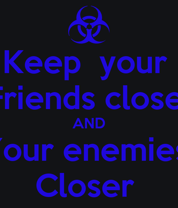 keep your friends close but your enemies closer You may know this famous quote from the godfather part ii or machiavelli, but it dates back to sun tzu's the art of war friends are somewhat predictable and you know their strengths and weaknesses the idea of keeping your enemies closer is all about knowledge, information and strategy.