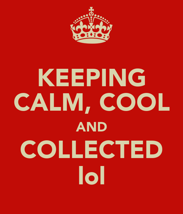 keeping calm cool and collected lol keep calm and carry