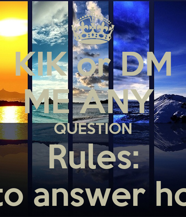 KIK or DM ME ANY QUESTION Rules: I have to answer honestly ...