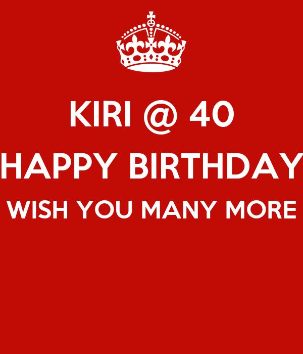 Kiri 40 Happy Birthday Wish You Many More Keep Calm Many More Happy Birthday Wishes