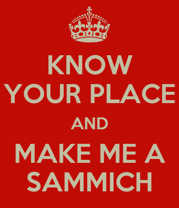 Know Your Place And Make Me A Sammich Keep Calm And