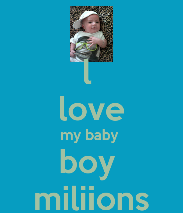 l love my baby boy miliions - KEEP CALM AND CARRY ON Image ...