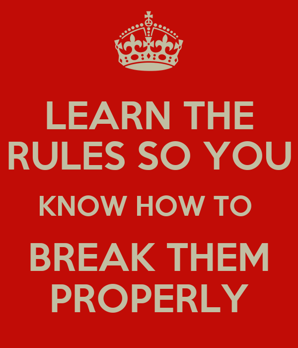 LEARN THE RULES SO YOU KNOW HOW TO BREAK THEM PROPERLY ...