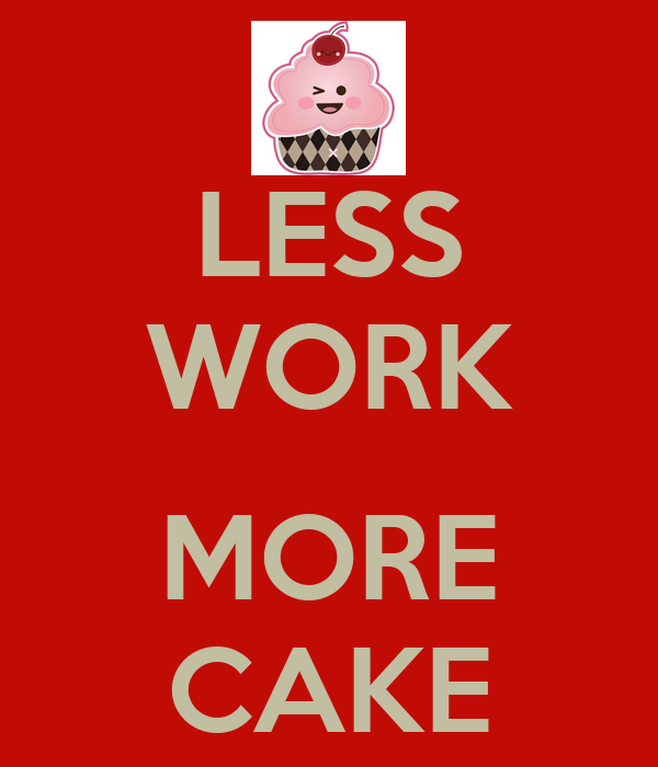 More Images For Cake : LESS WORK MORE CAKE Poster CAKE Keep Calm-o-Matic