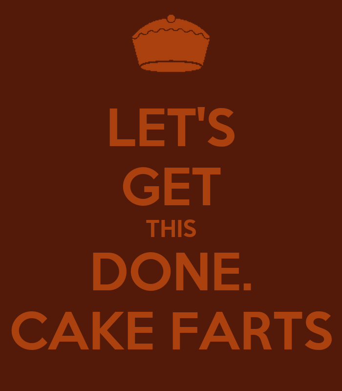 let-s-get-this-done-cake-farts.png