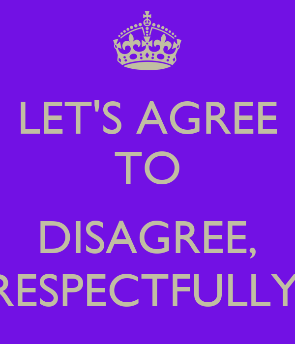 "respectfully agree to disagree How to disagree agreeably "" be sure to end the conversation as respectfully as you inherent in a best-friend relationship is a tendency to agree about."