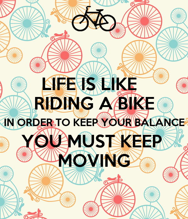 LIFE IS LIKE RIDING A BIKE IN ORDER TO KEEP YOUR BALANCE ...