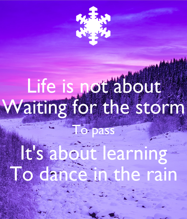Life is not about Waiting for the storm To pass It's about ...