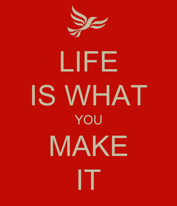 LIFE'S WHAT YOU MAKE IT Life-is-what-you-make-it