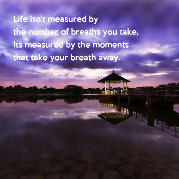 Life S Not About The Breaths You Take Quote: Life Isn't Measured By The Number Of Breaths You Take, Its