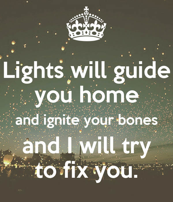 Lights Will Guide You Home And Ignite Your Bones And I