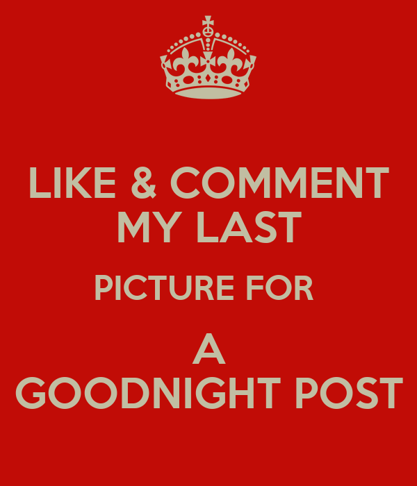 LIKE & COMMENT MY LAST PICTURE FOR A GOODNIGHT POST
