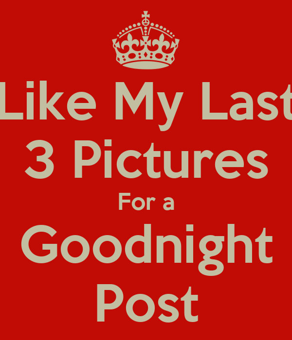 Like My Last 3 Pictures For A Goodnight Post