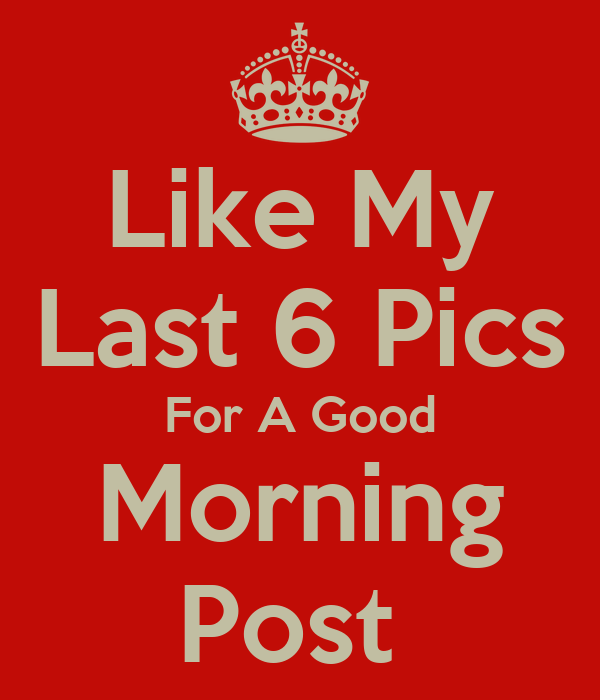 like my last 6 pics for a good morning post poster cyn keep calm o matic