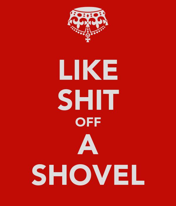 LIKE SHIT OFF A SHOVEL