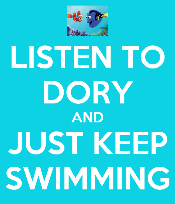 LISTEN TO DORY AND JUST KEEP SWIMMINGDory Just Keep Swimming