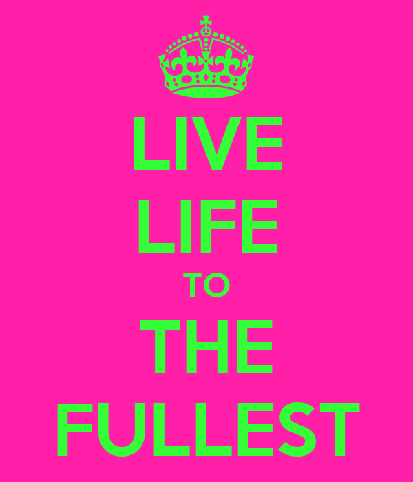 LIVE LIFE TO THE FULLE...