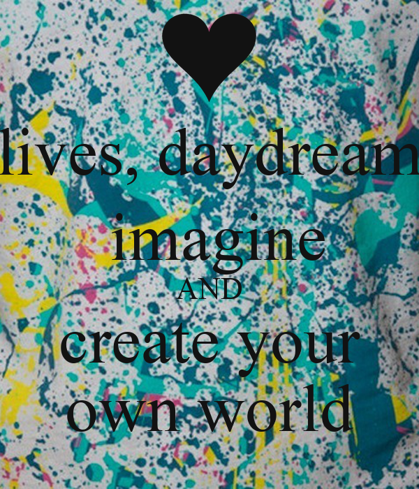 Lives daydream imagine and create your own world keep - Create your world ...