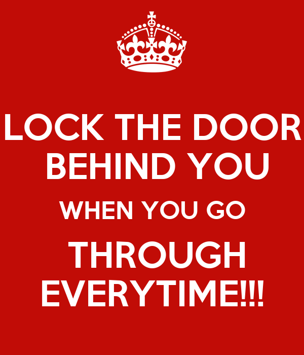 Lock The Door Behind You When You Go Through Everytime