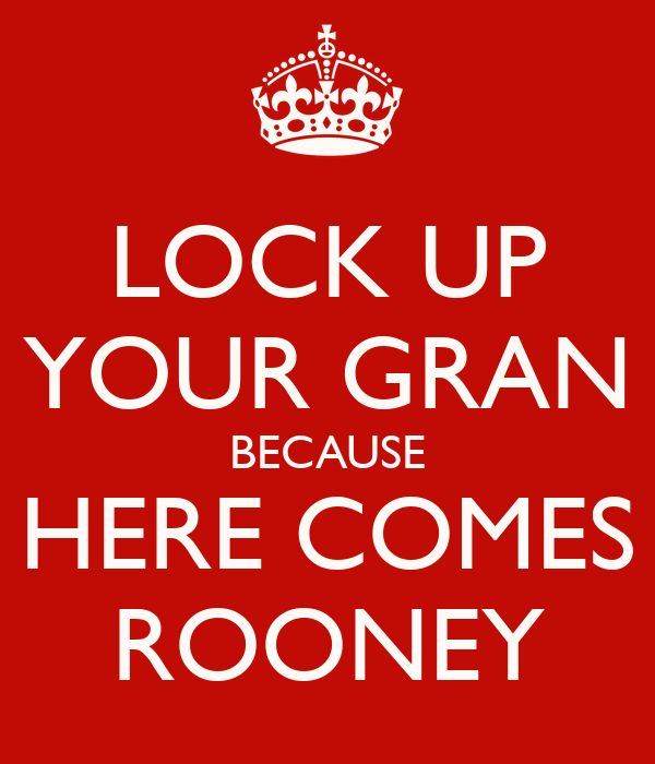 Lock Up My Generator : Lock up your gran because here comes rooney keep calm