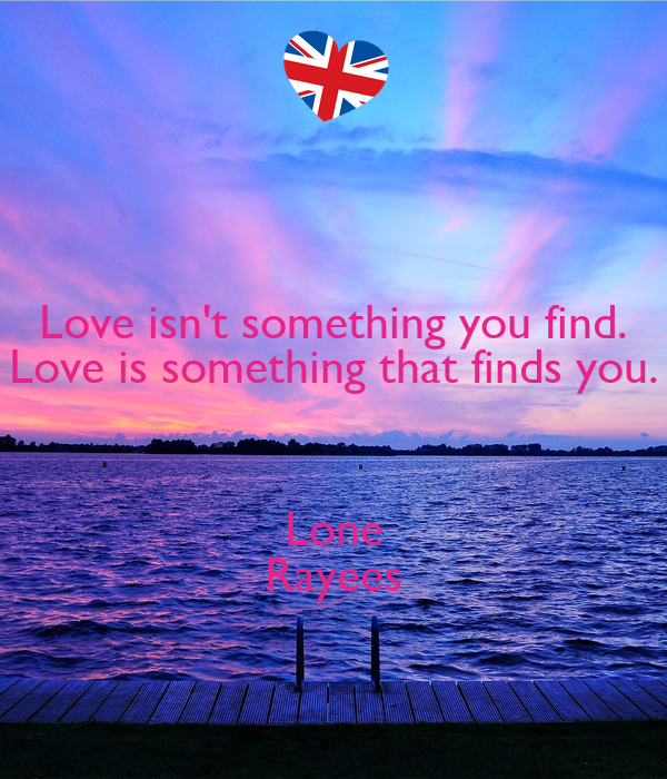Love isnt something you find. Love is something that finds you. Lone Ray...