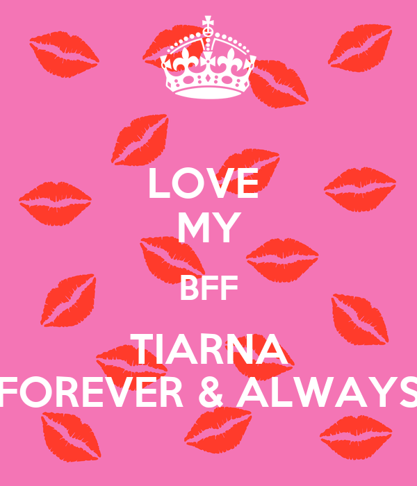 LOVE MY BFF TIARNA FOREVER ALWAYS