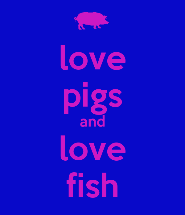 Love pigs and love fish poster kalina keep calm o matic for I love the fishes