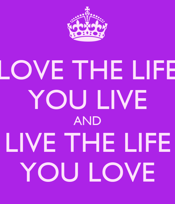 Love Quotes About Life: LOVE THE LIFE YOU LIVE AND LIVE THE LIFE YOU LOVE Poster