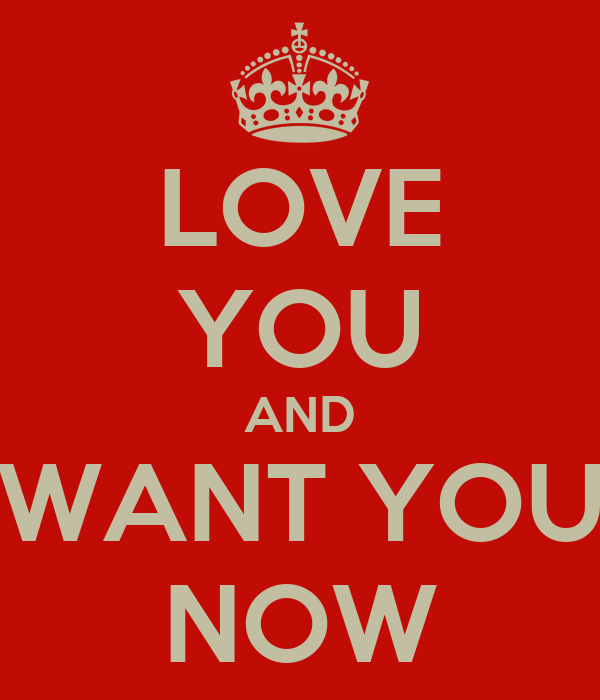 LOVE YOU AND WANT YOU NOW - KEEP CALM AND CARRY ON Image Generator