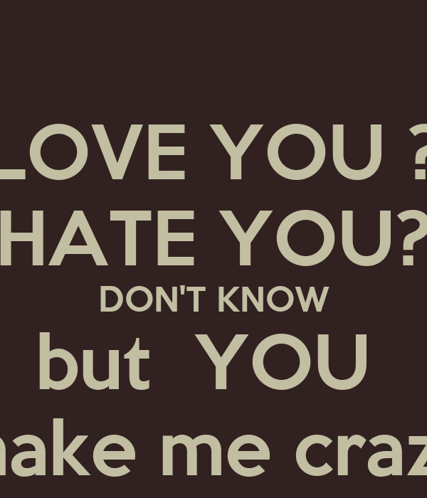 LOVE YOU ? HATE YOU? DON\'T KNOW but YOU make me crazy Poster ...