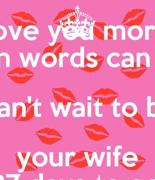 you more than words can say Can't wait to be your wife 87 days to go ...