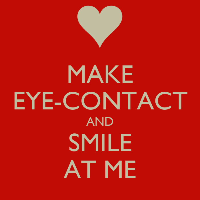 MAKE EYE CONTACT AND SMILE AT ME KEEP CALM AND CARRY ON Image
