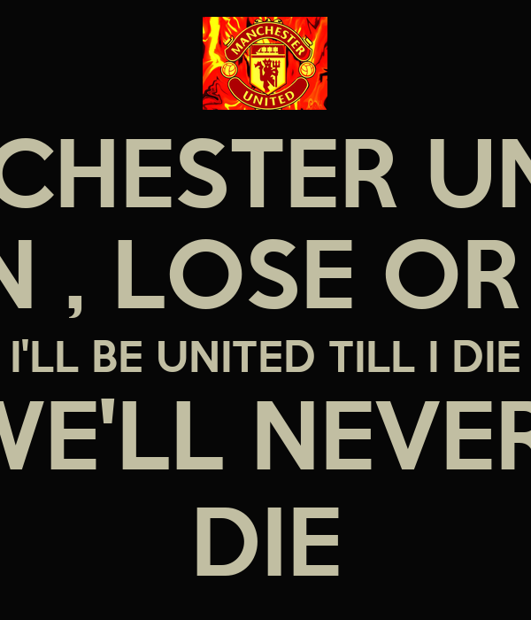 MANCHESTER UNITED WIN , LOSE OR TIE I'LL BE UNITED TILL I DIE WE
