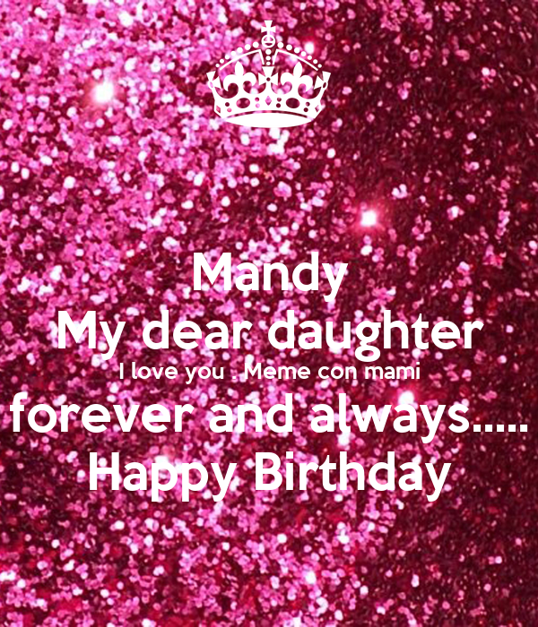 mandy my dear daughter i love you meme con mami forever and always happy birthday mandy my dear daughter i love you meme con mami forever and always
