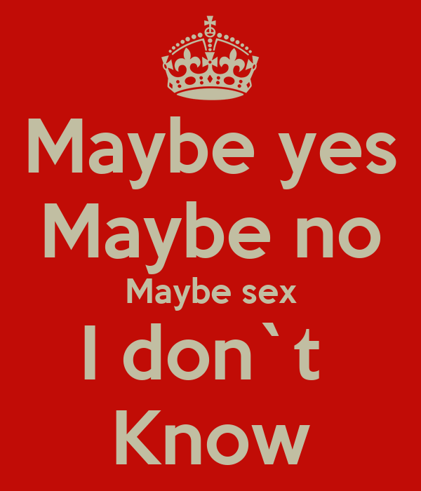 Maybe Yes Maybe no Maybe Sex i.