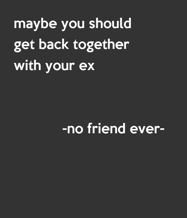 Maybe you should get back together with your ex no friend ever