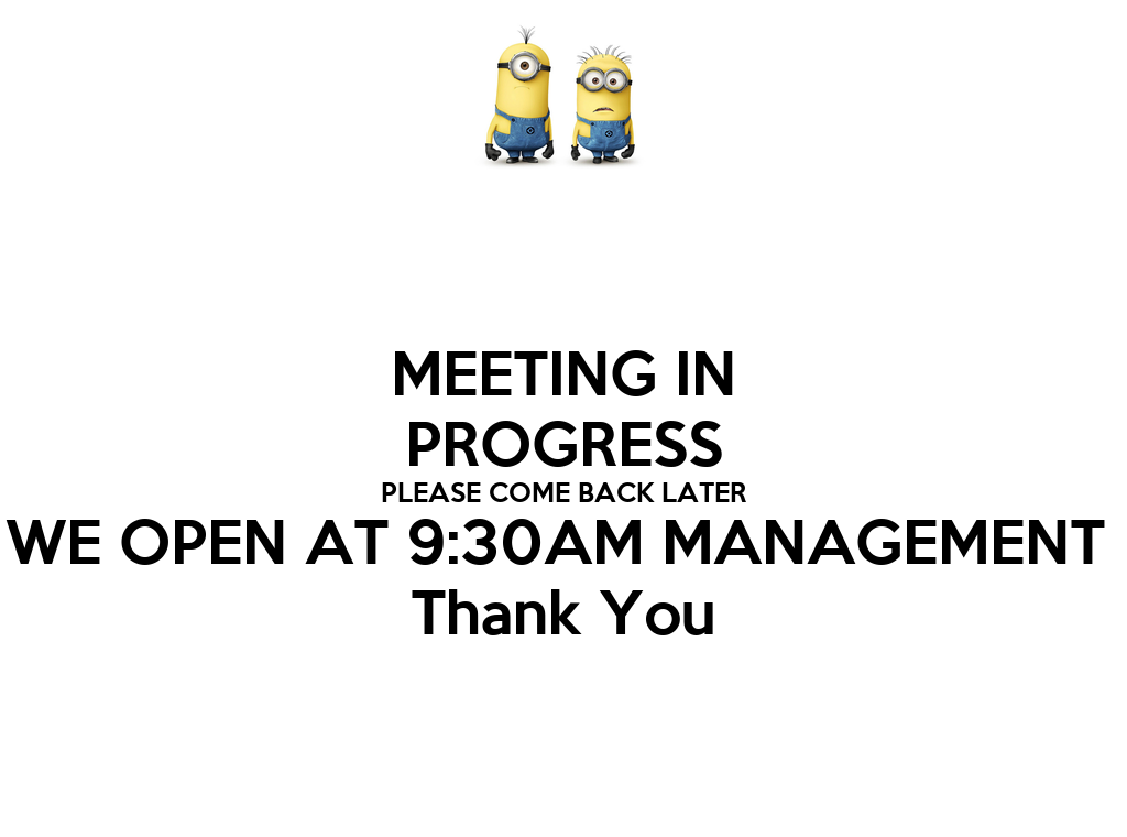 meeting in progress please come back later we open at 9 30am
