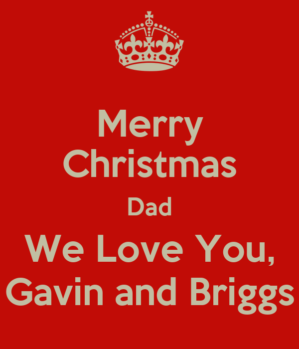 merry christmas dad we love you gavin and briggs