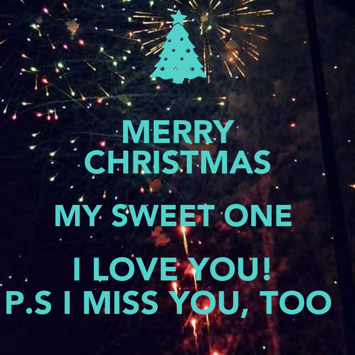 MERRY CHRISTMAS MY SWEET ONE I LOVE YOU! P.S I MISS YOU, TOO ...