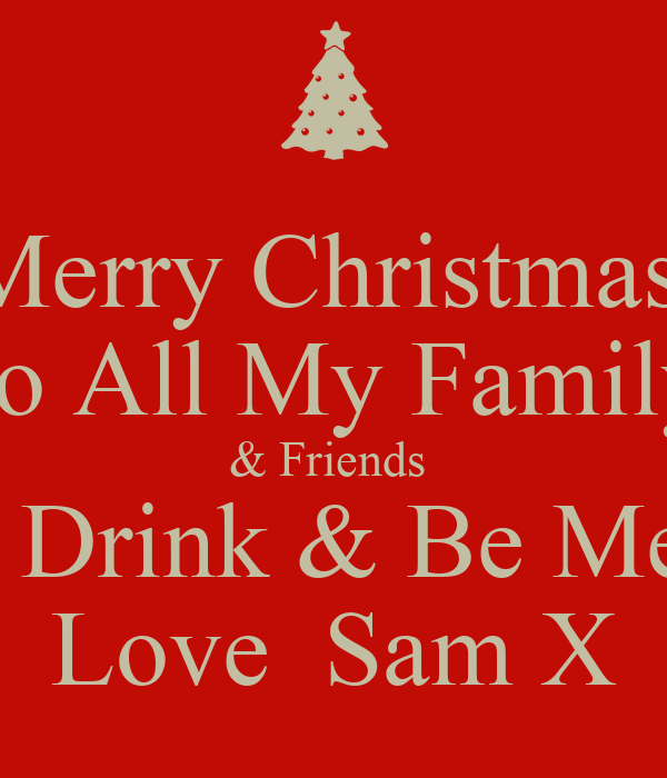 Merry Christmas To All My Family & Friends Eat Drink & Be Merry Love ...