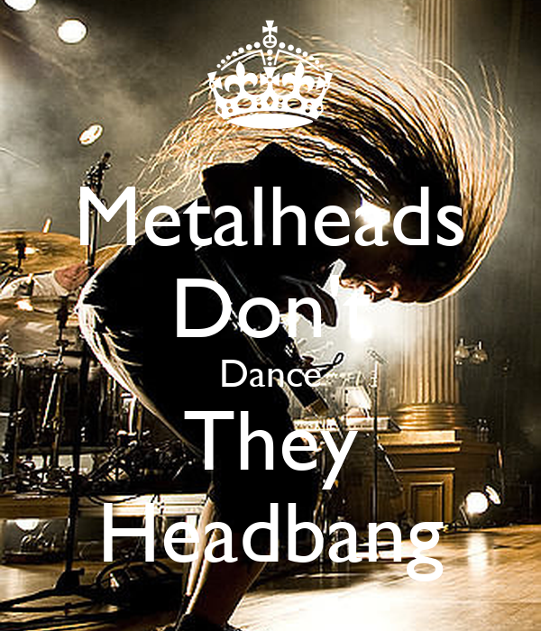 I don t dance  I headbang