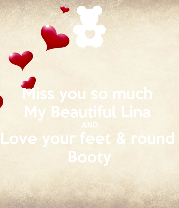 Miss you so much My Beautiful Lina AND Love your feet & round Booty