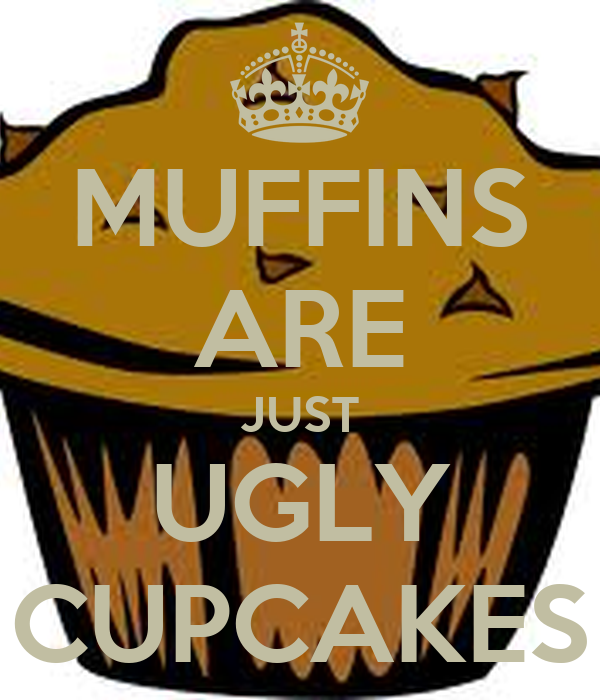 muffins are just ugly cupcakes keep calm and carry on
