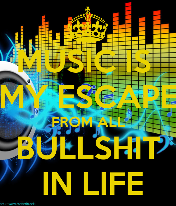 Music Is My Escape From All The Bullshit In Life Is my escape from all bullshit